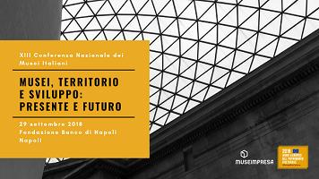 XIII Conferenza nazionale dei musei italiani: Musei, Territorio e sviluppo: presente e futuro